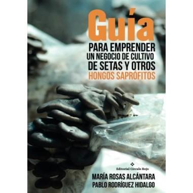 Guía para emprender un negocio de cultivo de setas y otros hongos saprófitos M. ROSAS ALCANTARA y P. RODRIGUEZ HIDALGO
